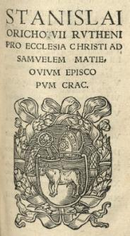 Stanislai Orichovii [...] Pro Ecclesia Christi Ad Samuelem Matieovium episcopum Crac[oviensem]