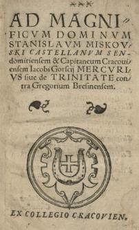 Ad [...] Stanislaum Miskovski castellanum sendomiriensem [...] Jacobi Gorscii Mercurius siue de Trinitate contra Gregorium Bresinensem