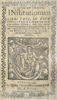 Piarum et christ[ianarum] institutionum libri tres, in usum Soldalitatis B. Mariae Virginis primum conscripti, una cum [...] Gregorij XIII [...] dictae Sodalitatis approbatione, gratijs et indulgentijs [...]. nunc vero omnium Christianorum pietati [...] destinati [...]