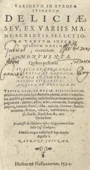 Variorum in Europa itinerum Deliciae, seu ex variis manu-scriptis selectiora tantum inscriptionum maxime recentium monumenta. Quibus passim in Italia et Germania [...] Anglia et Polonia et.c. templa, arae, scholae, bibliotecae, musea, arces, palatia [...] conspicua sunt [...] Omnia [...] collecta et [...] digesta a [...].