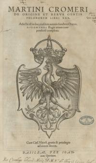 Martini Cromeri De origine et rebus gestis Polonorum libri XXX. Adiecta est [...] eiusdem autoris funebris Oratio Sigismundi regis vitam [...] complexa