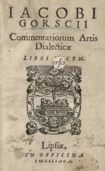 Jacobi Gorscii Commentariorum artis dialecticae libri decem