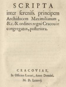 Scripta inter [...] Archiducem Maximilianum et.c. et ordines regni Cracoviae congregatos, posteriora