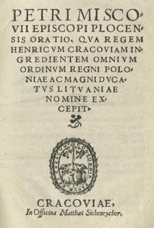 Petri Miscovii [...] Oratio qua regem Henricum cracoviam ingredientem omnium ordinum Regni Poloniae ac Magni Ducatus Lituaniae nomine excepit