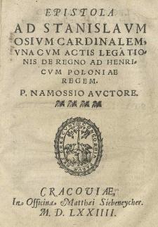 Epistola ad Stanislaum Osium [...] una cum actis legationis de regno ad Henricum Poloniae regem. P. Namossio auctore