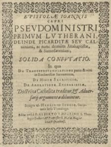 Epistolae Joannis Capri pseudoministri, primum lutherani, deinde [...] calviniani, ac nun demum anabaptistae et samosateniani [...] confutatio. In qua [...] doctrina Catholica traditur, et adversarii argumenta diluuntur. Scripta ab Hadriano Ivngio [...] Edita a [...] Alberto Emporino [...]