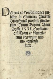 Decreta et Constitutiones publice: in Conventu generali Piotrkovien[si] [...] Anni [...] 1538. Consiliarioru[m] Regni et nunctiorum terrarum mutuo consensu facte