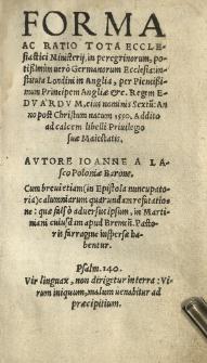 Forma ac ratio tota ecclesiastici ministerii in peregrinorum potissimum vero Germanorum Ecclesia instituta Londini in Anglia, per [...] regem Edvardum [...] Sextu[m] Anno [...] 1550. Autore [...]