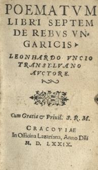 Poematvm libri septem De rebvs Vngaricis Leonhardo Vncio [...] auctore