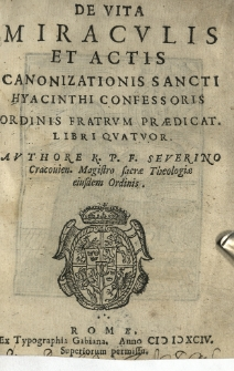 De vita, miraculis et actis canonizationis sancti Hyacinthi Confessoris ordinis fratrum praedicat[orum] Libri quatuor. Authore R.P.F. Severino Cracovien[si]