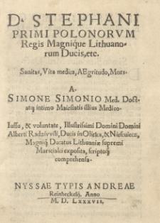 [...] Stephani Primi Polonorum regis [...] Sanitas, vita medica, aegritudo, mors a [...] Iussu [...] Alberti Radziwili [...] exposita, scriptoque comprehensa