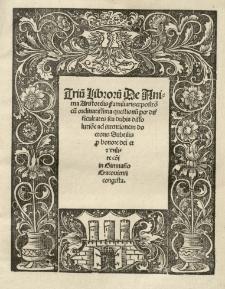 Triu[m] libroru[m] De Anima Aristotelis familiaris expositio cu[m] ordinatissima questionu[m] [...] dissolutio[n]e ad intentionem doctoris Subtilis [t.j. Johna Duns Scota] [...] In Gimnasio Cracoviensi congesta