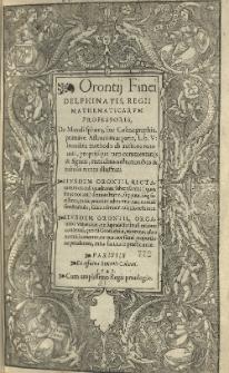Orontii Finei [...] De mundi sphaera. sive Cosmographia [...] Lib[ri] V [...]. Eiusdem Orontii, Rectarum in circuli quadrante substensarum [...] demonstratio [...]. Eiusdem Orontii, Organum universale [...] quo [...] astronomici canones, ex quatuor sinuū[m] proportione pendentes [...] practicantur.