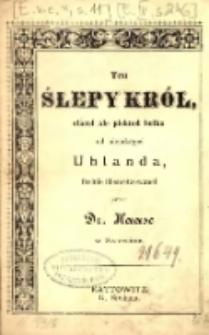 Ten ślepy król, staroł ale pieknoł boika od niejakegoś Uhlanda, freinie übersetzowanoł przez Dr. Haase w Szczecinie.