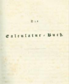 Die landwirthschaftliche doppelte Buchhandlung : oder vollständige Anleitung eine jede Landwirthschaft nach den Grundsätzen der doppelten oder italienischen Buchhaltungswissenschaft zu berechnen : die dazu erforderlichen Bücher einzurichten, zu führen, abzuschließen und die Saldos von neuem vorzutragen [6] Das Calculatur=Buch