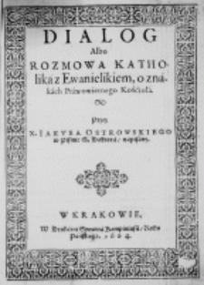 Dialog albo rozmowa Katholika z Ewanielikiem, o znakach Prawowiernego Kośćioła. Przez X. Iakuba Ostrowskiego w Pismie S. Doktora, napisany