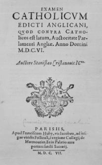 Examen catholicum edicti Anglicani, quod contra catholicos est latum, auctoritate Parlamenti Angliae. Anno Domini M. DC. VI. Auctore Stanislao Cristanouic