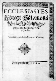 Ecclesiastes Kśięgi Salomona Krola Izrahelskiego, po Polsku Kaznodzieyskie nazwane. Vanitas vanitatum, & omnia Vanitas